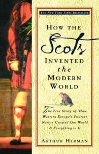 How the Scots Invented the Modern World : The True Story of How Western Europe's Poorest Nation Created Our World & Everything in It (Reprint)