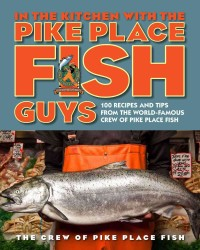In the Kitchen with the Pike Place Fish Guys : 100 Recipes and Tips from the World-famous Crew of Pike Place Fish