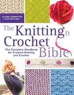 The Knitting & Crochet Bible : Jthe Complete Handbook for Creative Knitting and Crochet