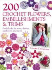 200 Crochet Flowers, Embellishments & Trims : Contemporary Designs for Embellishing All of Your Accessories