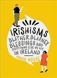 Irishisms : Blather, Blarney, Blessings and Everything Else We Say in Ireland