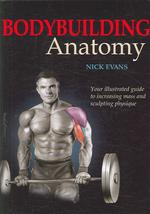 Bodybuilding Anatomy : Your Illustrated Guide to Increasing Mass and Sculpting Physique