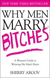 Why Men Marry Bitches : A Woman&#039;s Guide to Winning Her Man&#039;s Heart