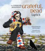 The Complete Annotated Grateful Dead Lyrics : The Collected Lyrics of Robert Hunter and John Barlow, Lyrics to All Original Songs, with Selected Tradi