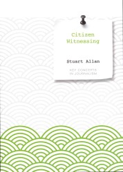 Citizen Witnessing : Revisioning Journalism in Times of Crisis (Key Concepts in Journalism)