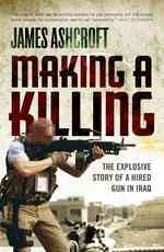 Making a Killing : The Explosive Story of a Hired Gun in Iraq