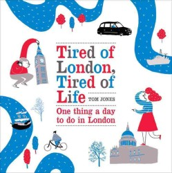 Tired of London, Tired of Life : One Thing a Day to Do in London -- Hardback