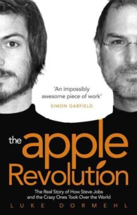 The Apple Revolution : The Real Story of How Steve Jobs and the Crazy Ones Took over the World