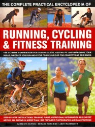 The Complete Practical Encyclopedia of Running, Cycling & Fitness Training : The Ultimate Compendium for Staying Active, Getting Fit and Improving You