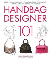 Handbag Designer 101 : Everything You Need to Know about Designing, Making, and Marketing Handbags