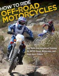 How to Ride Off-Road Motorcycles : Key Skills and Advanced Training for All Off-Road, Motocross and Dual-Sport Riders