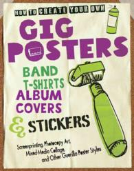 How to Create Your Own Gig Posters, Band T-Shirts, Album Covers, & Stickers : Screenprinting, Photocopy Art, Mixed-Media Collage, and Other Guerilla P