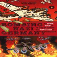 Bombing Nazi Germany : The Graphic History of the Allied Air Campaign That Defeated Hitler in World War II (Zenith Graphic Histories)
