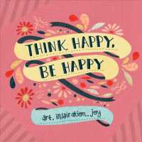 Think Happy, Be Happy : Art, Inspiration, Joy