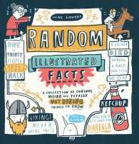 Random Illustrated Facts : A Collection of Curious, Weird, and Totally Not Boring Things to Know