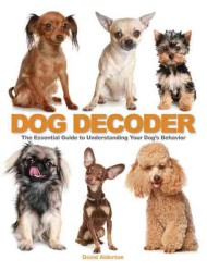 The Dog Decoder : The Essential Guide to Understanding Your Dog's Behavior