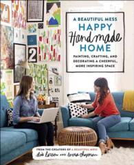A Beautiful Mess Happy Handmade Home : Painting, Crafting, and Decorating a Cheerful, More Inspiring Space