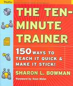 The Ten-minute Trainer : 150 Ways to Teach It Quick and Make It Stick!