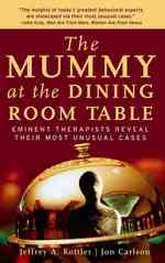 The Mummy at the Dining Room Table : Eminent Therapists Reveal Their Most Unusual Cases and What They Teach Us about Human Behavior