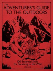 The Adventurer&#039;s Guide to the Outdoors : 100 Essential Skills for Surviving in the Wild