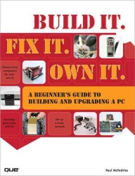 Build It. Fix It. Own It : A Beginner's Guide to Building and Upgrading a PC