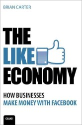 The Like Economy : How Businesses Are Making Money with Facebook