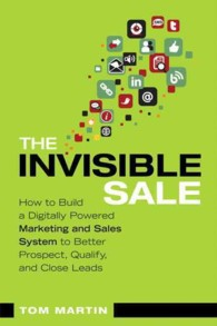 The Invisible Sale : How to Build a Digitally Powered Marketing and Sales System to Better Prospect, Qualify and Close Leads