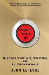 Straight to Hell : True Tales of Deviance, Debauchery, and Billion-Dollar Deals