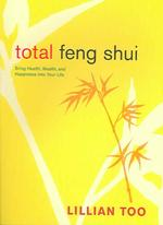 Total Feng Shui : Bring Health, Wealth, and Happiness into Your Life