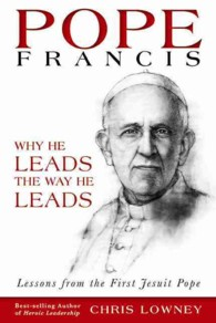Pope Francis : Why He Leads the Way He Leads, Lessons from the First Jesuit Pope