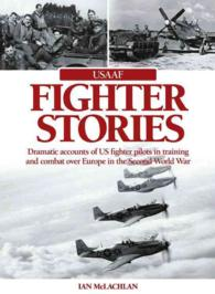 USAAF Fighter Stories : Dramatic Accounts of US Fighter Pilots in Training and Combat over Europe in the Second World War