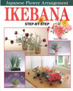 Ikebana : Step by Step Japanese Flower Arrangement