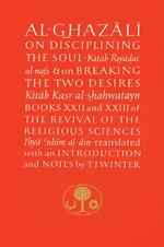 Al-Ghazali on Disciplining the Soul and on Breaking the Two Desires : Books Xxii and XXIII of the Revival of the Religious Sciences (Islamic Texts Soc