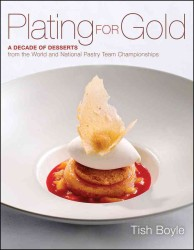 Plating for Gold : A Decade of Dessert Recipes from the World and National Pastry Team Championships