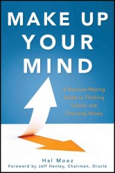 Make Up Your Mind : A Decision-Making Guide to Thinking Clearly and Choosing Wisely