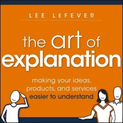 The Art of Explanation : Making Your Ideas, Products, and Services Easier to Understand (Original)