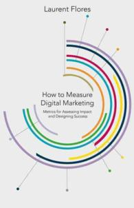 How to Measure Digital Marketing : Metrics for assessing impact and designing success