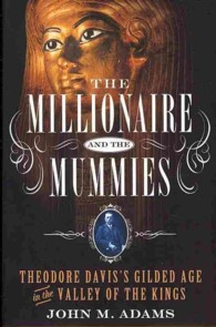 The Millionaire and the Mummies : Theodore Davis's Gilded Age in the Valley of the Kings