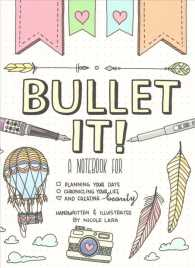 Bullet It! : A Notebook for Planning Your Days, Chronicling Your Life, and Creating Beauty