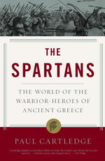 Spartans : THE WORLD OF THE WARRIOR-HEROES OF ANCIENT GREECE (Reprint)