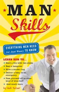 Man Skills : Everything Men Need (Or Just Want) to Know