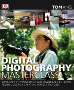 Digital Photography Masterclass Advanced Photographic and Image-manipulation Techniques for Creating Perfect Pictures
