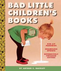 Bad Little Children's Books : Kidlit Parodies, Shameless Spoofs, and Offensively Tweaked Covers