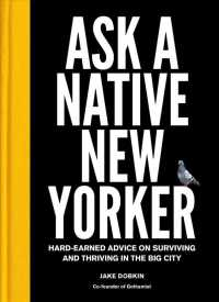Ask a Native New Yorker : Hard-Earned Advice on Surviving and Thriving in the Big City