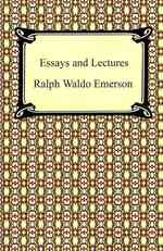 Essays and Lectures : Nature: Addresses and Lectures, Essays: First and Second Series, Representative Men, English Traits, and the Conduct of Life