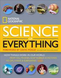 National Geographic Science of Everything : How Things Work in Our World: from Cell Phones, Soap Bubbles & Vaccines to GPS, X-Rays & Submarines