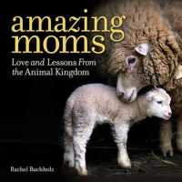 Amazing Moms : Love and Lessons from the Animal Kingdom
