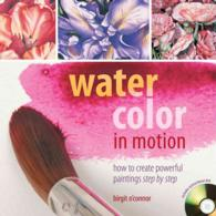Watercolor in Motion : How to Create Powerful Paintings Step by Step