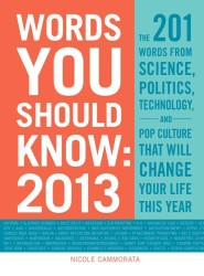 Words You Should Know 2013 : The 201 Words from Science, Politics, Technology, and Pop Culture That Will Change Your Life This Year