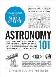 Astronomy 101 : From the Sun and Moon to Wormholes and Warp Drive, Key Theories, Discoveries, and Facts about the Universe